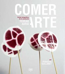 Comer arte : una vison fotografica de la cocina de Ferran Adrià / Francesc Guillamet   Guillamet, Francesc. Auteur
